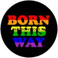 Born This Way Badge Button 2.25 inch Diameter Gay Lesbian Pride