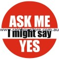 Ask Me I Might Say Yes Badge Button 3cm 1.1 inch Diameter Gay Lesbian Pride